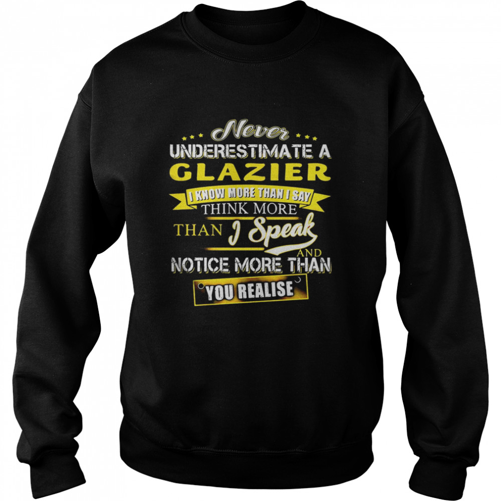 Never Underestimate A Glazier I Know More Than I Say Think More Than I Speak And Notice More Than You Realise  Unisex Sweatshirt