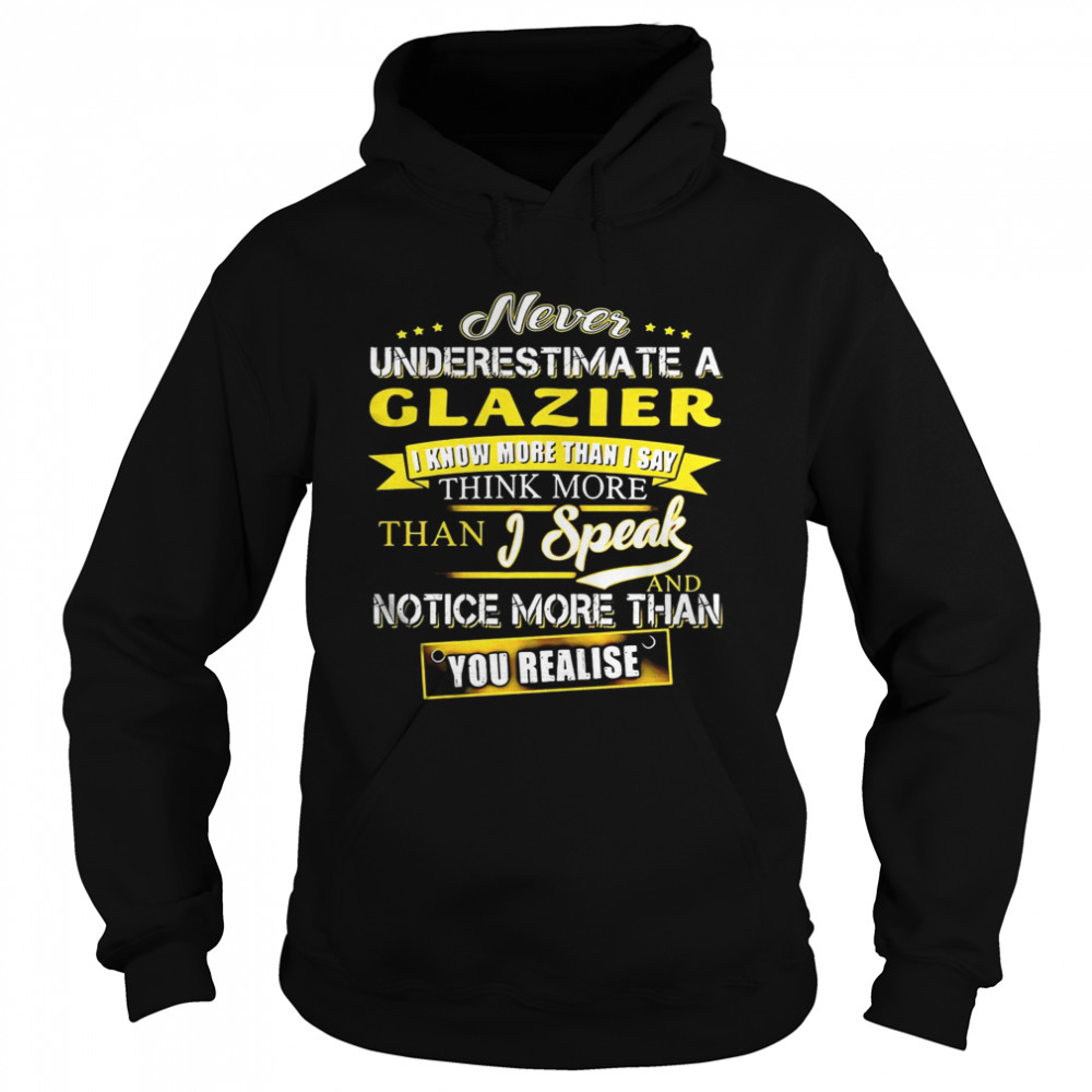 Never Underestimate A Glazier I Know More Than I Say Think More Than I Speak And Notice More Than You Realise  Unisex Hoodie