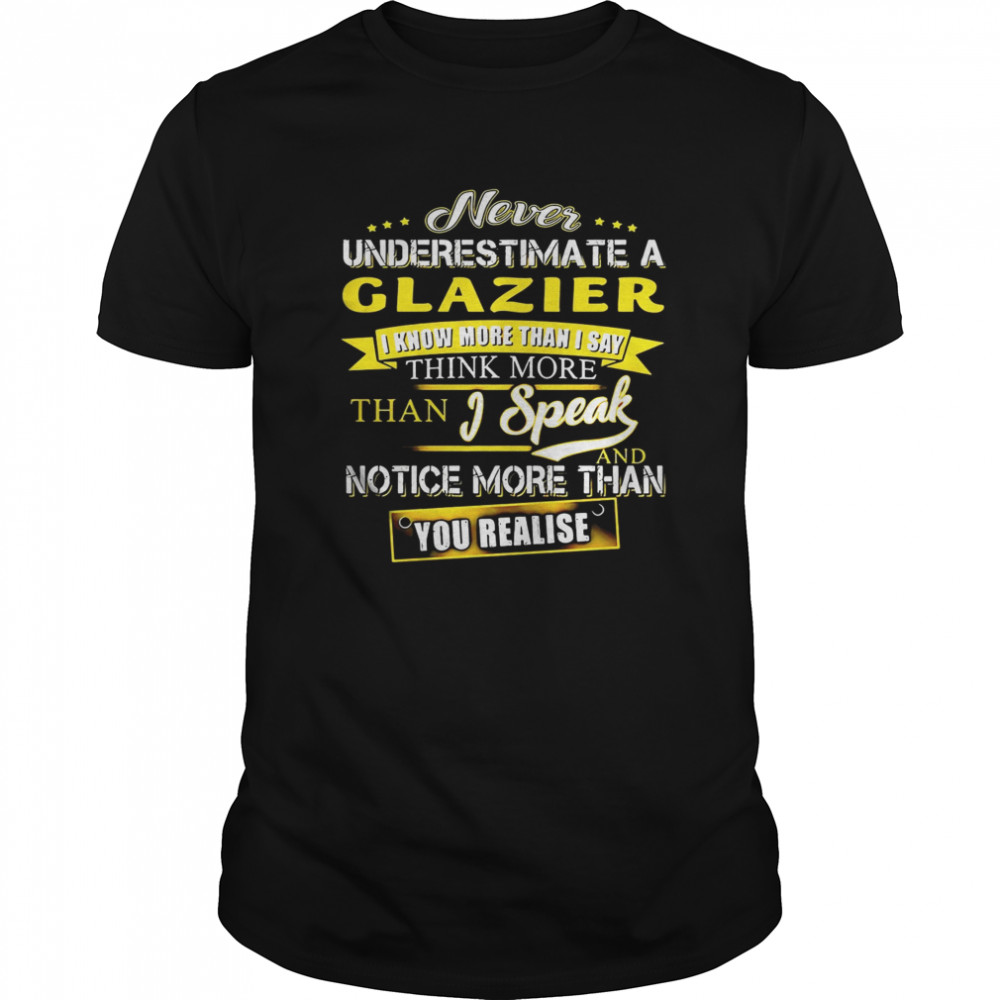 Never Underestimate A Glazier I Know More Than I Say Think More Than I Speak And Notice More Than You Realise  Classic Men's T-shirt