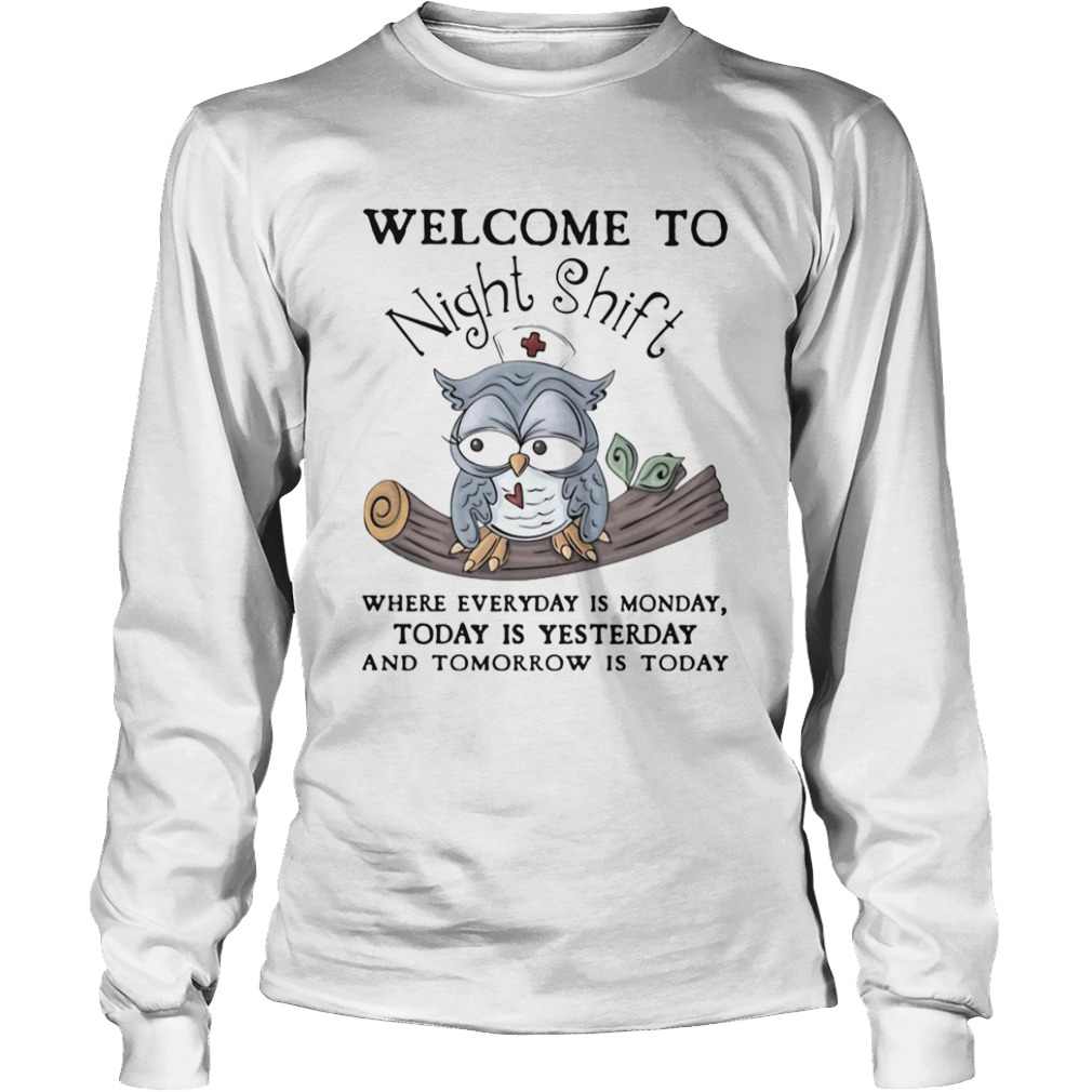 Owl Welcome To Night Shift Where Everyday Is Monday Today Is Yesterday And Tomorrow Is Today  Long Sleeve