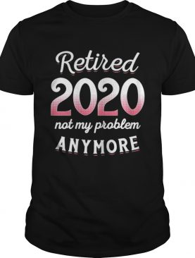 Retired 2020 Not My Problem Anymore Funny Retirement Gifts shirt