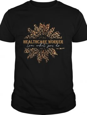 Sunflower Leopard Love What You Do Healthcare Worker shirt