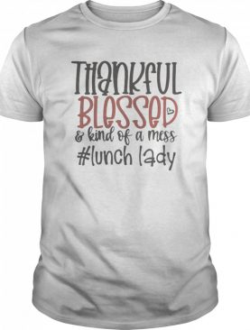 Thankful blessed and kind of a mess lunch lady shirt