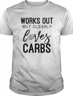 Works Out But Clearly Loves Carbs shirt