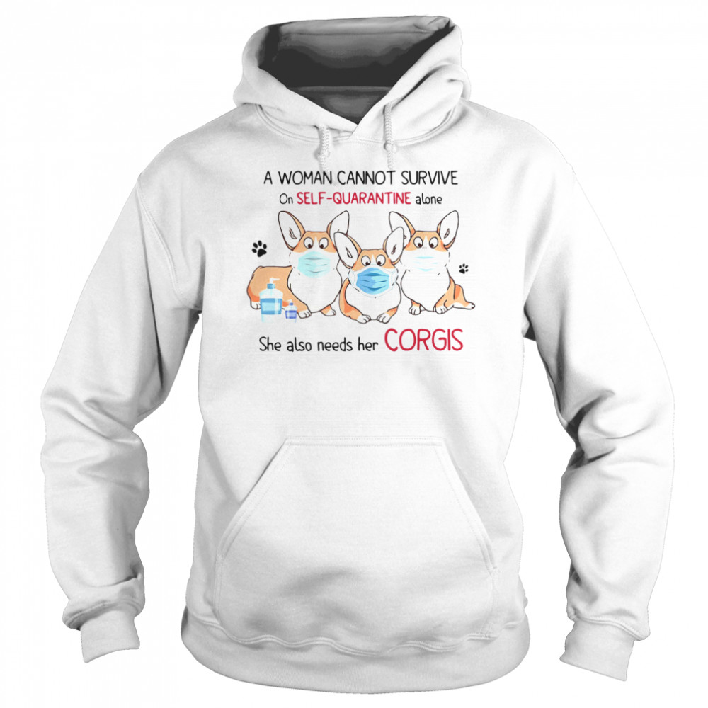 A Woman Cannot Survive On Self Quarantine Alone She Also Needs Her Corgis  Unisex Hoodie