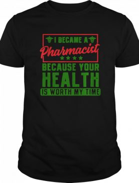 Im a Pharmacist Because your health is worth my time shirt
