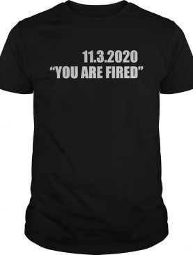 1132020 you are fired november third election shirt