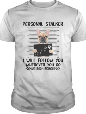 Bulldog Personal Stalker I Will Follow You Wherever You shirt