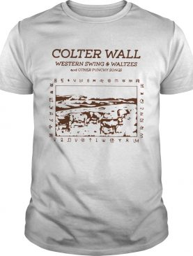 Colter Wall Western Swing And Waltzes And Other Punchy Songs shirt