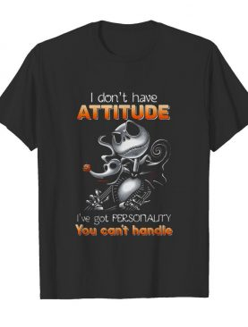 I DON'T HAVE ATTITUDE I'VE GOT PERSONALITY YOU CAN'T HANDLE shirt