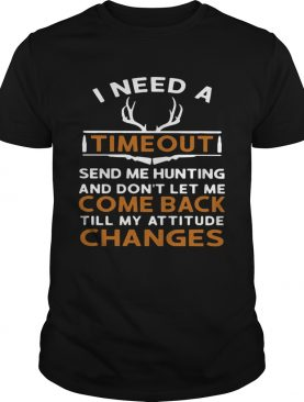 I Need A Timeout Send Me Hunting And Dont Let Me Come Back Till My Attitude Changes shirt
