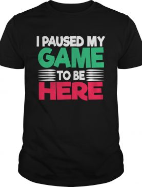 I Paused My Game to Be Here Novelty Artwork shirt