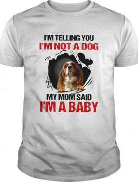 Im telling You Im not a Dog My Mom said Im a Baby shirt