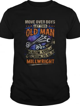 Move Over Boys Let This Old Man Show You How To Be A Millwright shirt