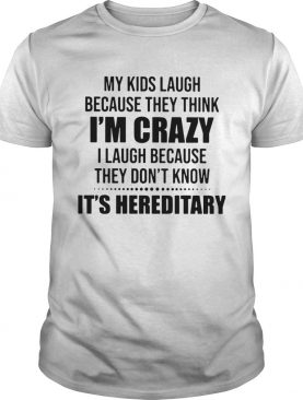My Kids Laugh Because They Think Im Crazy I Laugh Because They Dont Know Its Hereditary shirt