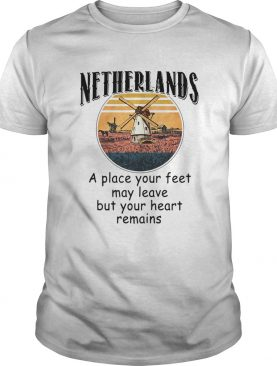 Netherlands A Place Your Feet May Leave Heart Remains shirt