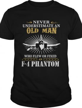 Never Underestimate An Old Man Who Flew Or Fixed F4 Phantom shirt