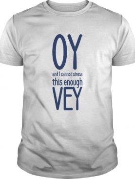 Oy And I Vannot Stress This Enough Vey shirt