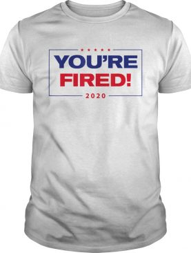 TRUMP YOURE FIRED 2020 shirt