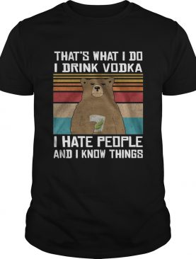 Thats What I Do I Drink Vodka I Hate People And I Know Things Vintage shirt
