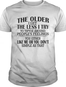 The Older I Get The Less I Try To Tiptoe Around Peoples Feelings shirt