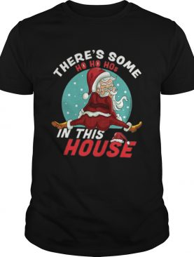 Theres some ho ho ho s in this house shirt