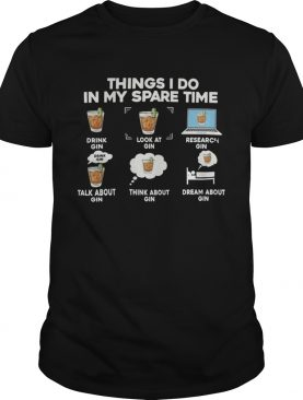 Things I Do In My Spare Time Drink Gin Look At Gin Research Gin shirt