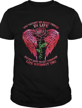 You Taught Me Many Things In Life Mom Except How To Get Through Life Without You Rose Wings shirt