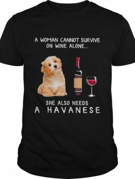 A woman cannot survive on wine alone she also needs a havanese shirt