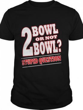 Bowling 2 Bowl Or Not Bowl Stupid Question shirt