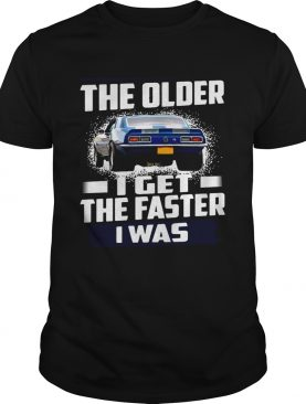 Car The Older I Get The Faster I Was shirt