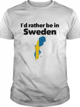 I'd Rather Be In Sweden shirt