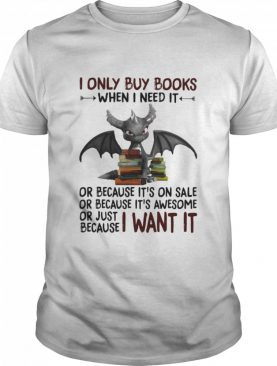 I Only Buy Books When I Need It Or Because It's On Sale Or Because It's Awesome Or Just Because I Want It Dragon shirt