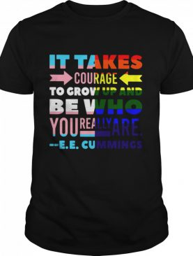 LGBT It Takes Courage To Grow Up And Be Who You Really Are Cummings shirt