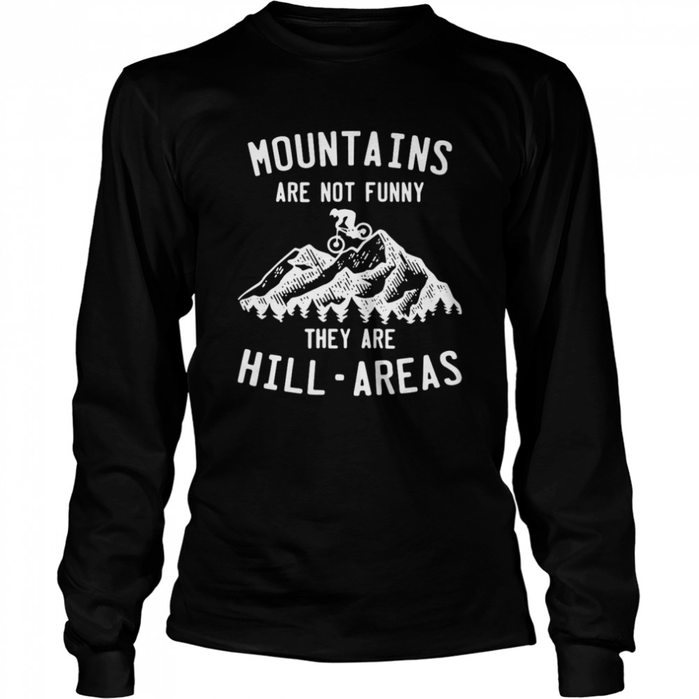 Mountain Biking Mountains Are Not Funny They Are Hill-Areas  Long Sleeved T-shirt