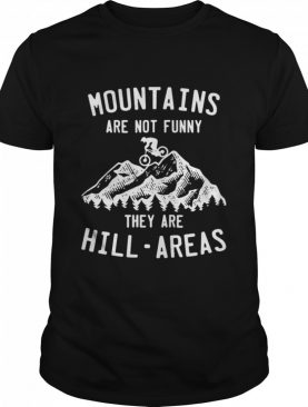 Mountain Biking Mountains Are Not Funny They Are Hill-Areas shirt