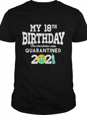 My 18th Birthday the one where I was quarantined 2021 shirt