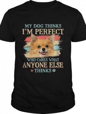 My dog thinks Im perfect who cares what anyone else thinks Chihuahua shirt