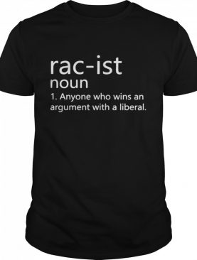 Rac-ist Noun Anyone Who Wins An Argument With A Liberal shirt
