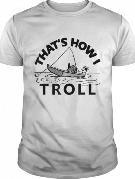Thats How I Troll Fishing shirt
