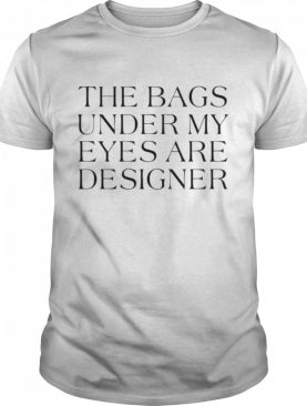 The Bags Under My Eyes Are Designer shirt