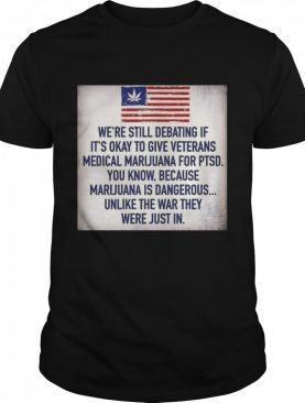 We Still Debating If It's Okay To Give Veterans Medical Marijuana For Ptsd You Know shirt