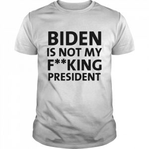 Biden Is Not My Fucking President shirt