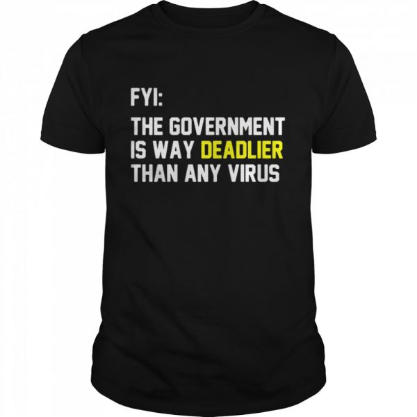 FYI The Government Is Way Deadlier Than Any Virus shirt