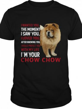 I Wanted You The Moment I Saw You I Loved You After Knowing Chow Chow shirt