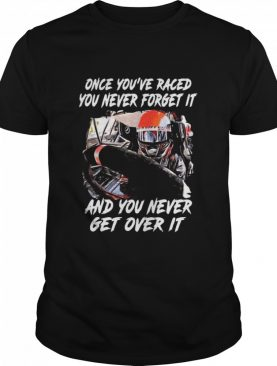 Once You're Raced You Never Forget It And You Never Get Over It shirt