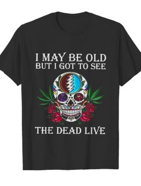 Sugar Skull I May Be Old But I Got To See The Dead Live Rose shirt