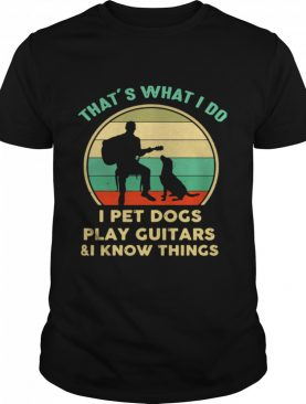 That's What I Do I Pet Cats Play Guitars And I Know Things shirt