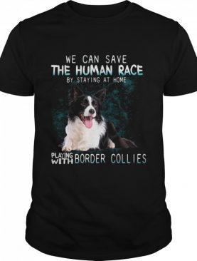 We Can Save The Human Race By Staying At Home Playing With Border Collies shirt