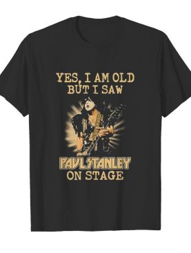 Yes I Am Old But I Saw Paul Stanley On Stage shirt